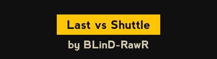 Last vs Shuttle